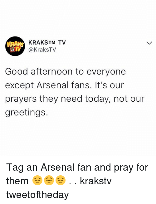 fanning: KRAKSTM TV  @KraksTV  Good afternoon to everyone  except Arsenal fans. It's our  prayers they need today, not our  greetings. Tag an Arsenal fan and pray for them 😔😔😔 . . krakstv tweetoftheday
