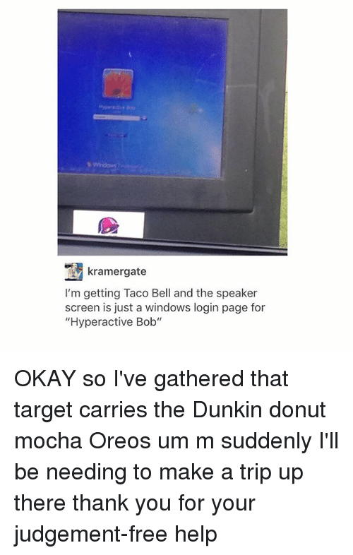 "Donutting: kramergate  I'm getting Taco Bell and the speaker  screen is just a windows login page for  ""Hyperactive Bob"" OKAY so I've gathered that target carries the Dunkin donut mocha Oreos um m suddenly I'll be needing to make a trip up there thank you for your judgement-free help"