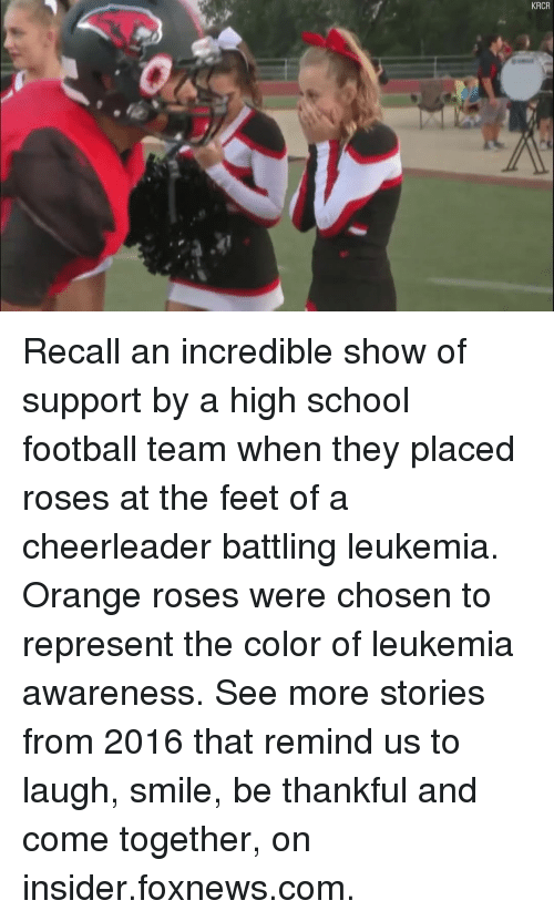Memes, Cheerleader, and Foxnews: KRCR Recall an incredible show of support by a high school football team when they placed roses at the feet of a cheerleader battling leukemia. Orange roses were chosen to represent the color of leukemia awareness. See more stories from 2016 that remind us to laugh, smile, be thankful and come together, on insider.foxnews.com.