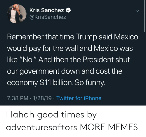 """Hahah: Kris Sanchez <  @KrisSanchez  emember that time Trump said Mexico  would pay for the wall and Mexico was  like """"No."""" And then the President shut  our government down and cost the  economy $11 billion. So funny  7:38 PM 1/28/19 Twitter for iPhone Hahah good times by adventuresoftors MORE MEMES"""
