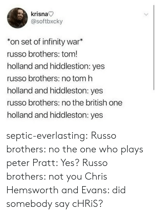 Russo: krisna  @softbxcky  *on set of infinity war*  russo brothers: tom!  holland and hiddlestion: yes  russo brothers: no tom h  holland and hiddleston: yes  russo brothers: no the british one  holland and hiddleston: yes septic-everlasting:  Russo brothers: no the one who plays peter  Pratt: Yes?  Russo brothers: not you Chris   Hemsworth and Evans: did somebody say cHRiS?