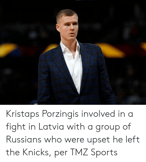 New York Knicks, Kristaps Porzingis, and Sports: Kristaps Porzingis involved in a fight in Latvia with a group of Russians who were upset he left the Knicks, per TMZ Sports