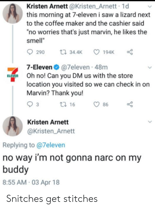 "7-Eleven, Saw, and Smell: Kristen Arnett @Kristen Arnett 1d  this morning at 7-eleven i saw a lizard next  to the coffee maker and the cashier said  no worries that's just marvin, he likes the  smell""  290 t 34.4 194K  7-Eleven@7eleven 48m  O no! Can you DM us with the store  location you visited so we can check in on  Marvin? Thank you!  tl 16  86  Kristen Arnett  @Kristen Arnett  Replying to @7eleven  no way i'm not gonna narc on my  buddy  8:55 AM 03 Apr 18 Snitches get stitches"