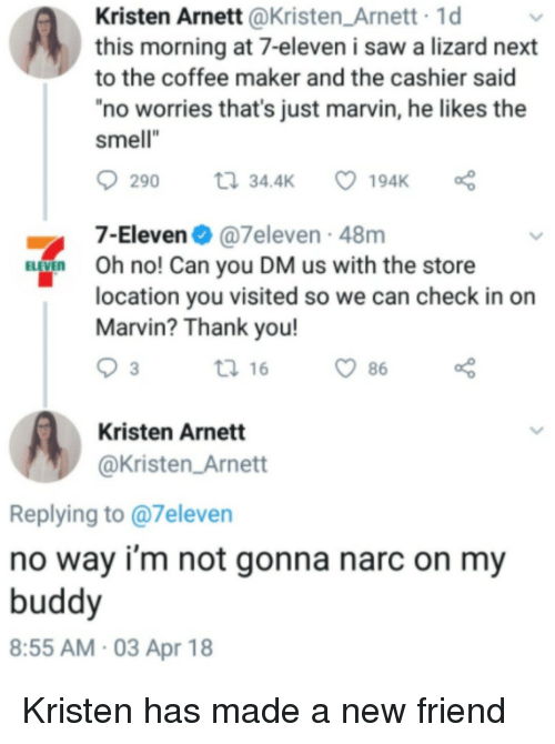"7-Eleven, Saw, and Smell: Kristen Arnett @Kristen_Arnett 1d  this morning at 7-eleven i saw a lizard next  to the coffee maker and the cashier said  no worries that's just marvin, he likes the  smell""  7-Eleven@7eleven 48m  ELEVEn Oh no! Can you DM us with the store  location you visited so we can check in on  Marvin? Thank you!  3  t 16  86  Kristen Arnett  @Kristen_Arnett  Replying to @7eleven  no way i'm not gonna narc on my  buddy  8:55 AM-03 Apr 18 Kristen has made a new friend"