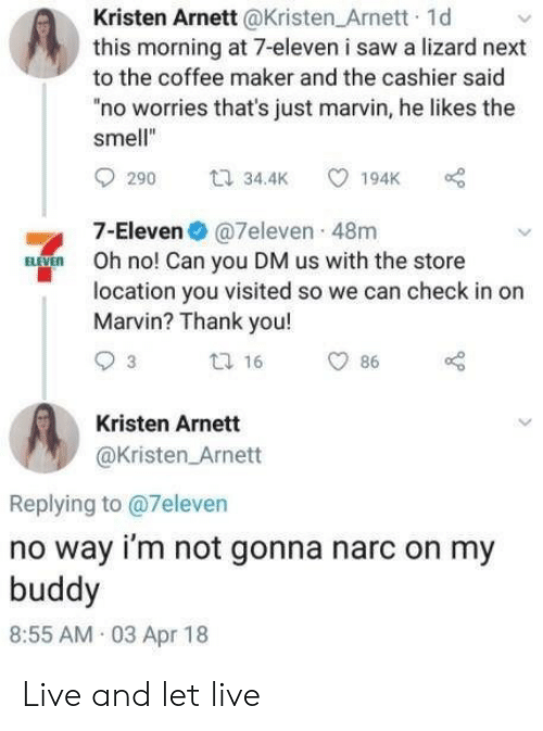 "cashier: Kristen Arnett @Kristen_Arnett 1d  this morning at 7-eleven i saw a lizard next  to the coffee maker and the cashier said  no worries that's just marvin, he likes the  smell""  t 34.4K  194K  290  7-Eleven@7eleven 48m  BVE  Oh no! Can you DM us with the store  location you visited so we can check in on  Marvin? Thank you!  t 16  3  86  Kristen Arnett  @Kristen Arnett  Replying to @7eleven  no way i'm not gonna narc on my  buddy  8:55 AM 03 Apr 18 Live and let live"