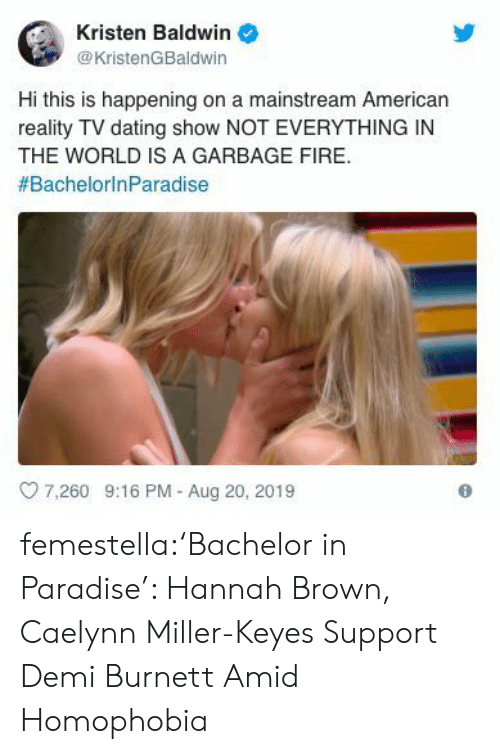 Dating, Fire, and Paradise: Kristen Baldwin  @KristenGBaldwin  Hi this is happening on a mainstream American  reality TV dating show NOT EVERYTHING IN  THE WORLD IS A GARBAGE FIRE  #BachelorinParadise  7.260 9:16 PM - Aug 20, 2019 femestella:'Bachelor in Paradise': Hannah Brown, Caelynn Miller-Keyes Support Demi Burnett Amid Homophobia