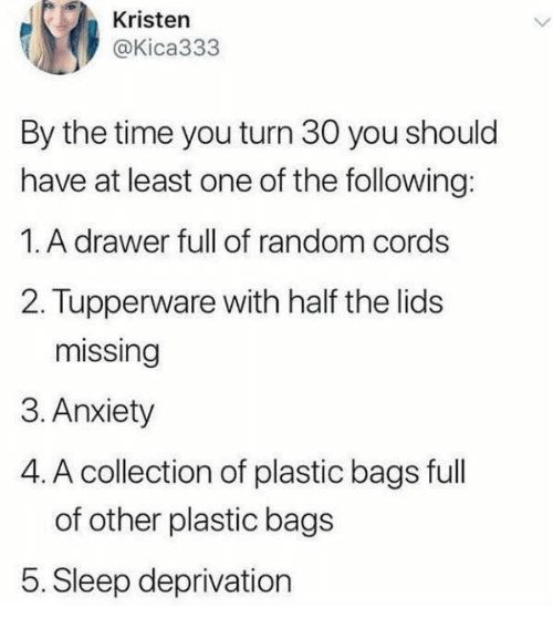 Kristen: Kristen  @Kica333  By the time you turn 30 you should  have at least one of the following:  1. A drawer full of random cords  2. Tupperware with half the lids  missing  3. Anxiety  4. A collection of plastic bags full  of other plastic bags  5. Sleep deprivation