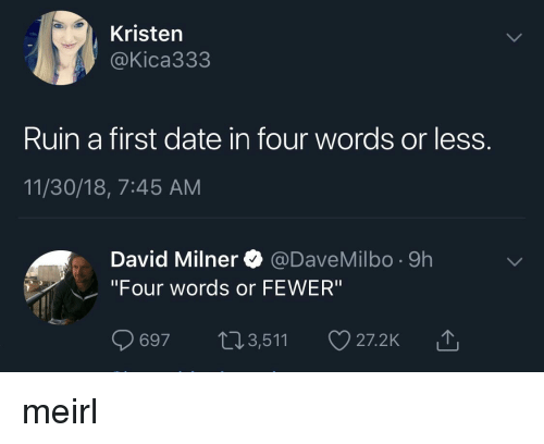 "Date, MeIRL, and First: Kristen  @Kica333  Ruin a first date in four words or less  11/30/18, 7:45 AM  David Milner @DaveMilbo -9h  ""Four words or FEWER""  697 t13,511  山 meirl"