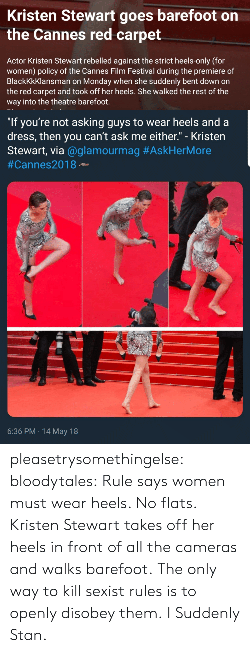 """Kristen Stewart: Kristen Stewart goes barefoot on  the Cannes red carpet  Actor Kristen Stewart rebelled against the strict heels-only (for  women) policy of the Cannes Film Festival during the premiere of  BlackKkKlansman on Monday when she suddenly bent down on  the red carpet and took off her heels. She walked the rest of the  way into the theatre barefoot.   """"If you're not asking guys to wear heels and a  dress, then you can't ask me either."""" - Kristen  Stewart, via @glamourmag #AskHerMore  #Cannes2018 Neew  6:36 PM 14 May 18 pleasetrysomethingelse:  bloodytales:  Rule says women must wear heels. No flats.  Kristen Stewart takes off her heels in front of all the cameras and walks barefoot.  The only way to kill sexist rules is to openly disobey them.   I Suddenly Stan."""