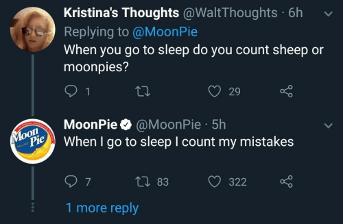 Go to Sleep, Mistakes, and Sleep: Kristina's Thoughts @WaltThoughts 6h  Replying to @MoonPie  When you go to sleep do you count sheep or  moonpies?  O 29  oonPie @MoonPie 5h  When I go to sleep I count my mistakes  Pie  0 83  322  7  1 more reply