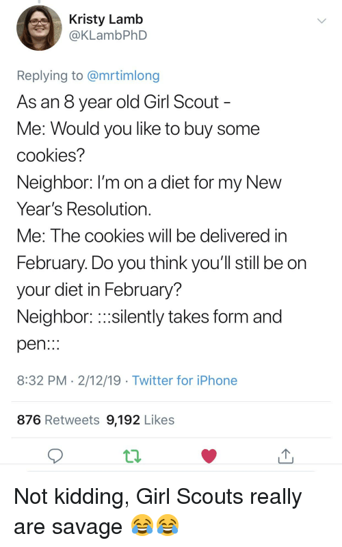 Cookies, Girl Scouts, and Iphone: Kristy Lamb  @KLambPhD  Replying to @mrtimlong  As an 8 year old Girl Scout  Me: Would you like to buy some  cookies?  Neighbor: I'm on a diet for my New  Year's Resolution  Me: The cookies will be delivered in  February. Do you think you'll still be on  your diet in February?  Neighbor: silently takes form and  pen..:  8:32 PM 2/12/19 Twitter for iPhone  876 Retweets 9,192 Likes