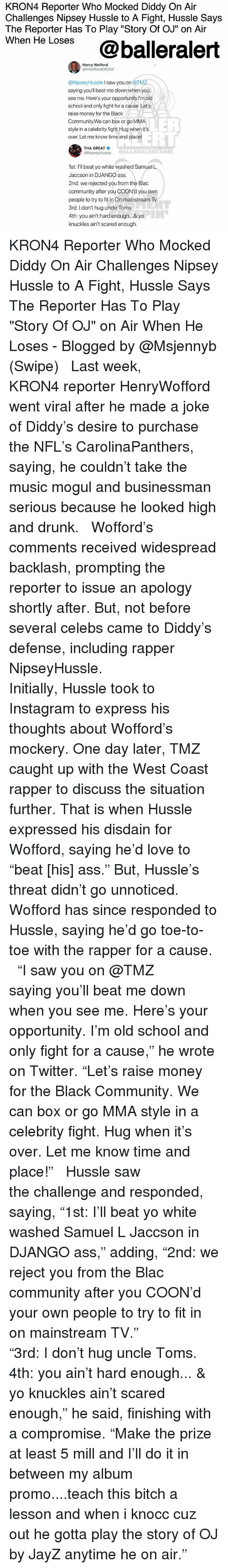 """nipsey hussle: KRON4 Reporter Who Mocked Diddy On Air  Challenges Nipsey Hussle to A Fight, Hussle Says  The Reporter Has To Play """"Story Of OJ"""" on Air  wnen He Loses@balleralert  Henry Wofford  @HWoffordKRON4  @NipseyHussle I saw you on @TM  saying you'll beat me down when you  see me. Here's your opportunity.l'm old  school and only fight for a cause. Let's  raise money for the Black  Community.We can box or go MMA  style in a celebrity fight.Hug when its  over. Let me know time and place!  LER  ELL  THA GREAT  @NipseyHussle  BALLERALERT.COM  1st: I'll beat yo white washed Samuel L  Jaccson in DJANGO ass  2nd: we rejected you from the Blac  community after you COON'd you own  people to try to in On mainstream Tv  3rd: I don't hug uncle Toms  4th: you ain't hard enough... & yo  knuckles ain't scared enough. KRON4 Reporter Who Mocked Diddy On Air Challenges Nipsey Hussle to A Fight, Hussle Says The Reporter Has To Play """"Story Of OJ"""" on Air When He Loses - Blogged by @Msjennyb (Swipe) ⠀⠀⠀⠀⠀⠀⠀ ⠀⠀⠀⠀⠀⠀⠀ Last week, KRON4 reporter HenryWofford went viral after he made a joke of Diddy's desire to purchase the NFL's CarolinaPanthers, saying, he couldn't take the music mogul and businessman serious because he looked high and drunk. ⠀⠀⠀⠀⠀⠀⠀ ⠀⠀⠀⠀⠀⠀⠀ Wofford's comments received widespread backlash, prompting the reporter to issue an apology shortly after. But, not before several celebs came to Diddy's defense, including rapper NipseyHussle. ⠀⠀⠀⠀⠀⠀⠀ ⠀⠀⠀⠀⠀⠀⠀ Initially, Hussle took to Instagram to express his thoughts about Wofford's mockery. One day later, TMZ caught up with the West Coast rapper to discuss the situation further. That is when Hussle expressed his disdain for Wofford, saying he'd love to """"beat [his] ass."""" But, Hussle's threat didn't go unnoticed. Wofford has since responded to Hussle, saying he'd go toe-to-toe with the rapper for a cause. ⠀⠀⠀⠀⠀⠀⠀ ⠀⠀⠀⠀⠀⠀⠀ """"I saw you on @TMZ saying you'll beat me down when you see me. Here's your opportunity. I'm old school and only """
