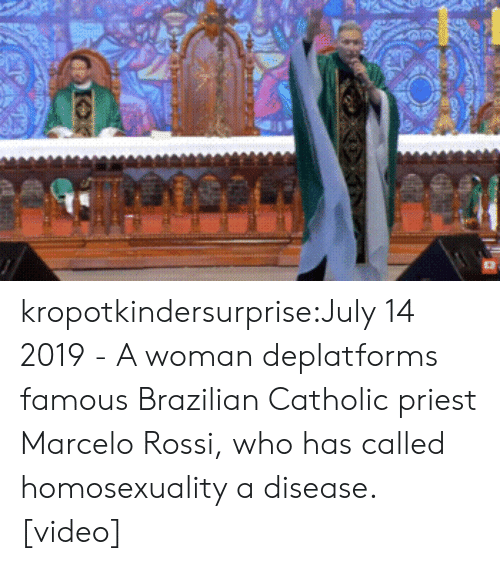 Tumblr, youtube.com, and Blog: kropotkindersurprise:July 14 2019 - A woman deplatforms famous Brazilian Catholic priest Marcelo Rossi, who has called homosexuality a disease. [video]