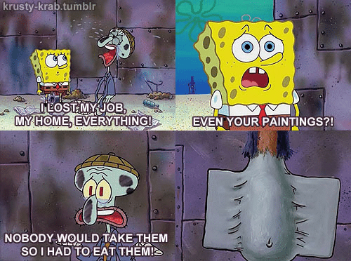 Paintings, Tumblr, and Lost: krusty-krab.tumblr  LOST MY JOB,  MY HOME, EVERYTHING!  EVEN YOUR PAINTINGS?!  NOBODY WOULD TAKE THEM  SOI HAD TO EAT THEM!