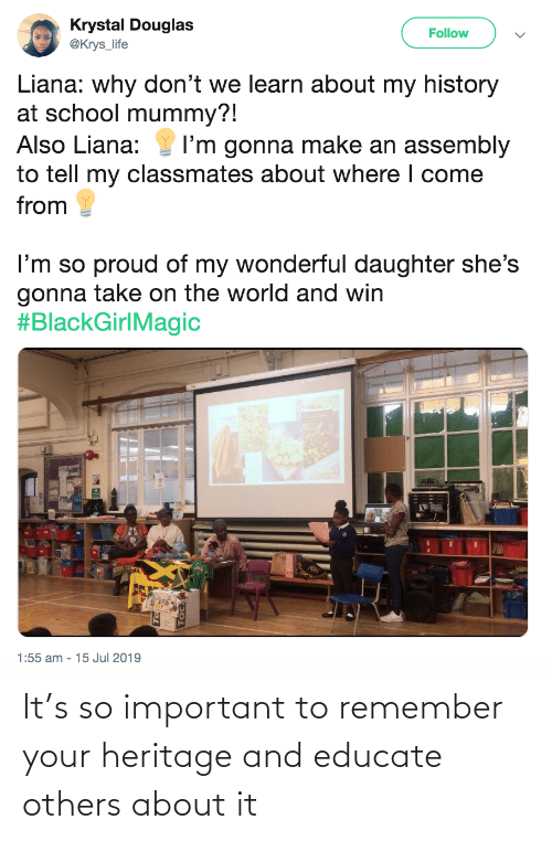 daughter: Krystal Douglas  @Krys_life  Follow  Liana: why don't we learn about my history  at school mummy?!  Also Liana:  I'm gonna make an assembly  to tell my classmates about where I come  from  I'm so proud of my wonderful daughter she's  gonna take on the world and win  #BlackGirlMagic  1:55 am - 15 Jul 2019 It's so important to remember your heritage and educate others about it