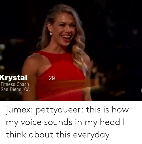 krystal: Krystal  Fitness Coach  San Diego, CA  29 jumex: pettyqueer: this is how my voice sounds in my head  I think about this everyday