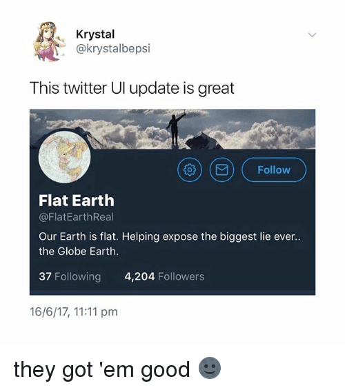 krystal: Krystal  .@krystalbepsi  This twitter Ul update is great  )( ) ( Follow  Flat Earth  @FlatEarthReal  Our Earth is flat. Helping expose the biggest lie ever..  the Globe Earth  37 Following 4,204 Followers  16/6/17, 11:11 pm they got 'em good 🌚