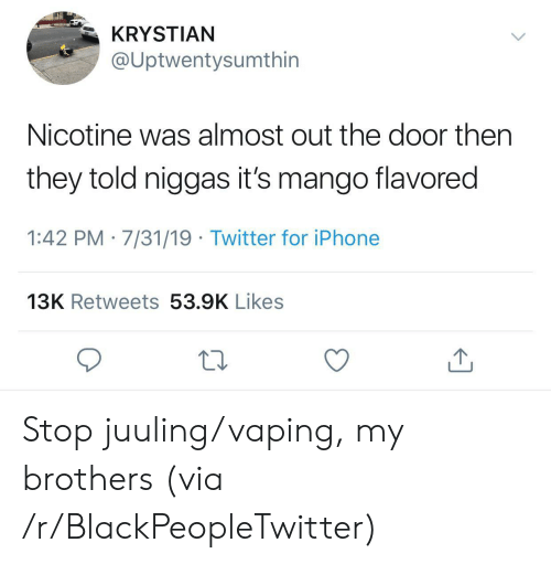 Vaping: KRYSTIAN  @Uptwentysumthin  Nicotine was almost out the door then  they told niggas it's mango flavored  1:42 PM 7/31/19 Twitter for iPhone  13K Retweets 53.9K Likes Stop juuling/vaping, my brothers (via /r/BlackPeopleTwitter)