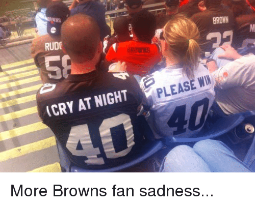 browns-fan: KS  RUDC  (CRY AT NIGHT  BROWN More Browns fan sadness...