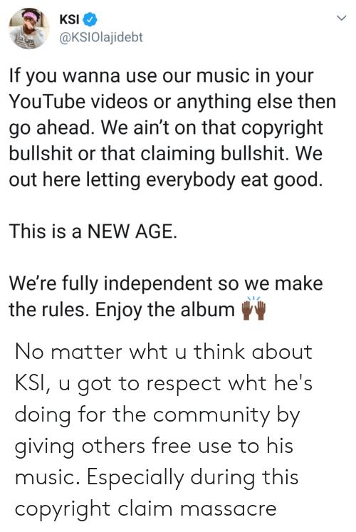 Community, Music, and Respect: KSI  @KSlOlajidebt  If you wanna use our music in your  YouTube videos or anything else then  go ahead. We ain't on that copyright  bullshit or that claiming bullshit. We  out here letting everybody eat good  This is a NEW AGE.  We're fully independent so we make  the rules. Enjoy the album No matter wht u think about KSI, u got to respect wht he's doing for the community by giving others free use to his music. Especially during this copyright claim massacre