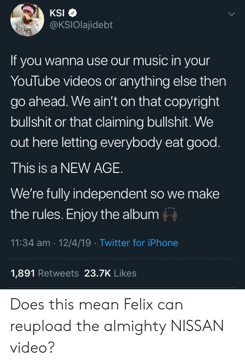 Iphone, Music, and Twitter: @KSIOlajidebt  If you wanna use our music in your  YouTube videos or anything else then  go ahead. We ain't on that copyright  bullshit or that claiming bullshit. We  out here letting everybody eat good  This is a NEW AGE.  We're fully independent so we make  the rules. Enjoy the album  11:34 am 12/4/19 Twitter for iPhone  1,891 Retweets 23.7K Likes Does this mean Felix can reupload the almighty NISSAN video?