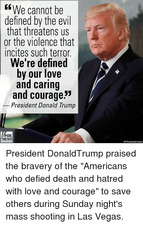 """Donald Trump, Love, and Memes: KsWe cannot be  defined by the evil  that threatens us  or the violence that  incites such terror  We're defined  by our love  and caring  and courage""""  President Donald Trump  FOX  NEWS  AP Photo/Carolyn Kasterl President DonaldTrump praised the bravery of the """"Americans who defied death and hatred with love and courage"""" to save others during Sunday night's mass shooting in Las Vegas."""