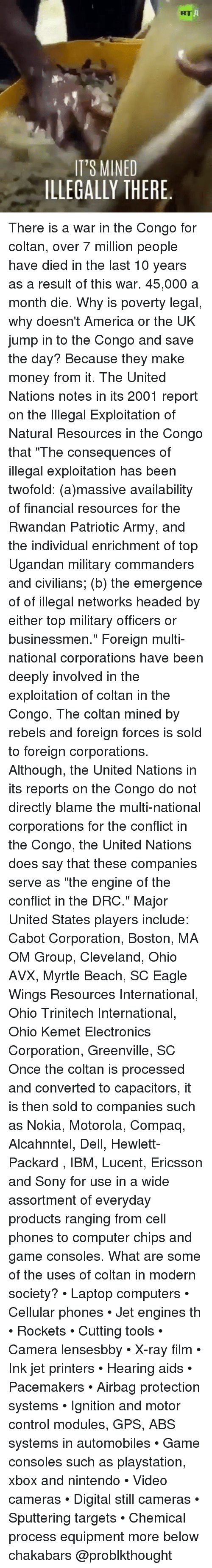 """ibm: KT  IT'S MINED  ILLEGALLY THERE. There is a war in the Congo for coltan, over 7 million people have died in the last 10 years as a result of this war. 45,000 a month die. Why is poverty legal, why doesn't America or the UK jump in to the Congo and save the day? Because they make money from it. The United Nations notes in its 2001 report on the Illegal Exploitation of Natural Resources in the Congo that """"The consequences of illegal exploitation has been twofold: (a)massive availability of financial resources for the Rwandan Patriotic Army, and the individual enrichment of top Ugandan military commanders and civilians; (b) the emergence of of illegal networks headed by either top military officers or businessmen."""" Foreign multi-national corporations have been deeply involved in the exploitation of coltan in the Congo. The coltan mined by rebels and foreign forces is sold to foreign corporations. Although, the United Nations in its reports on the Congo do not directly blame the multi-national corporations for the conflict in the Congo, the United Nations does say that these companies serve as """"the engine of the conflict in the DRC."""" Major United States players include: Cabot Corporation, Boston, MA OM Group, Cleveland, Ohio AVX, Myrtle Beach, SC Eagle Wings Resources International, Ohio Trinitech International, Ohio Kemet Electronics Corporation, Greenville, SC Once the coltan is processed and converted to capacitors, it is then sold to companies such as Nokia, Motorola, Compaq, Alcahnntel, Dell, Hewlett-Packard , IBM, Lucent, Ericsson and Sony for use in a wide assortment of everyday products ranging from cell phones to computer chips and game consoles. What are some of the uses of coltan in modern society? • Laptop computers • Cellular phones • Jet engines th • Rockets • Cutting tools • Camera lensesbby • X-ray film • Ink jet printers • Hearing aids • Pacemakers • Airbag protection systems • Ignition and motor control modules, GPS, ABS systems in automobiles • G"""