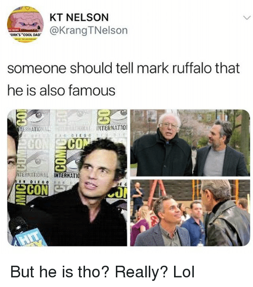 "orks: KT NELSON  aKrangTNelson  ORK'S ""COOL DAD  someone should tell mark ruffalo that  he is also famous  RAL INTERNATIO  C0  CO  ERNATIO 뇨 But he is tho? Really? Lol"