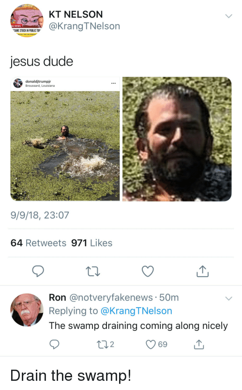 drain-the-swamp: KT NELSON  @KrangTNelson  G NEWS  CAME STUCK IN PUBLIC TO  jesus dude  donaldjtrumpjr  Broussard, Louisiana  9/9/18, 23:07  64 Retweets 971 Likes  Ron @notveryfakenews 50m  Replying to @Krang TNelson  The swamp draining coming along nicely  69 Drain the swamp!