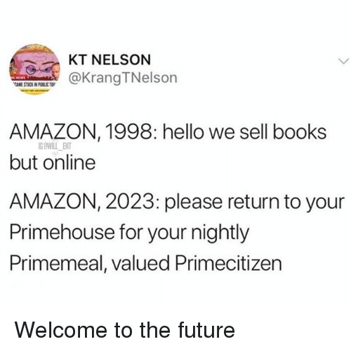 Amazon, Books, and Future: KT NELSON  KrangTNelsorn  AMAZON, 1998: hello we sell books  but online  AMAZON, 2023: please return to your  Primehouse for your nightly  Primemeal, valued Primecitizen  IG OWILL ENT Welcome to the future