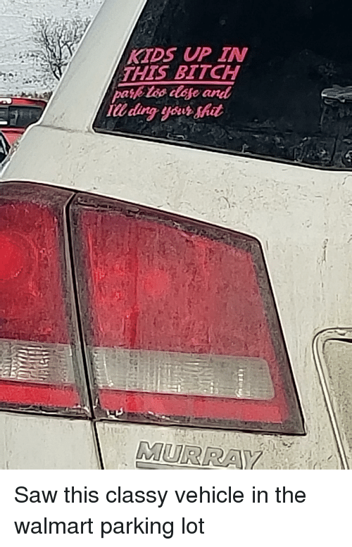 Bitch, Saw, and Shit: KTDS UP IN  THIS BITCH  IU ding your shit  MURRA Saw this classy vehicle in the walmart parking lot