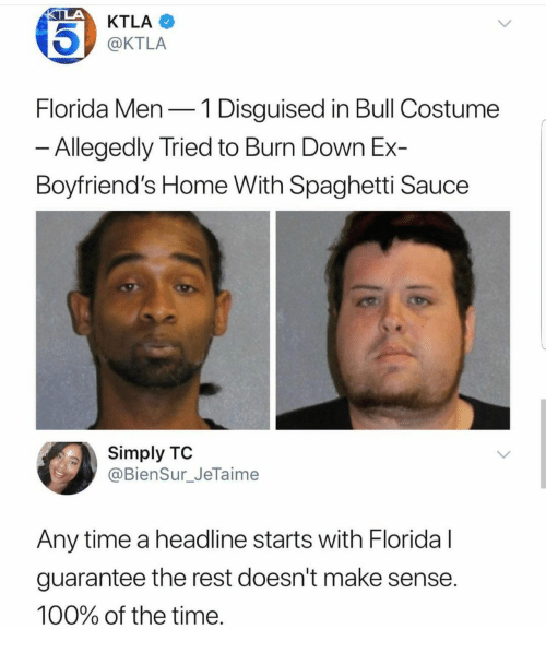 Doesnt Make Sense: KTLA  @KTLA  Florida Men-1 Disguised in Bull Costume  Allegedly Tried to Burn Down Ex-  Boyfriend's Home With Spaghetti Sauce  Simply TO  @BienSur_JeTaime  Any time a headline starts with Floridal  guarantee the rest doesn't make sense  100% of the time
