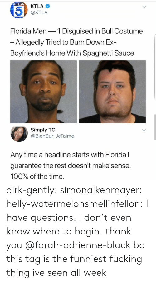 Doesnt Make Sense: KTLA  @KTLA  Florida Men-1 Disguised in Bull Costume  Allegedly Tried to Burn Down Ex-  Boyfriend's Home With Spaghetti Sauce  Simply TO  @BienSur_JeTaime  Any time a headline starts with Floridal  guarantee the rest doesn't make sense  100% of the time dlrk-gently:  simonalkenmayer:  helly-watermelonsmellinfellon: I have questions. I don't even know where to begin.  thank you @farah-adrienne-black bc this tag is the funniest fucking thing ive seen all week