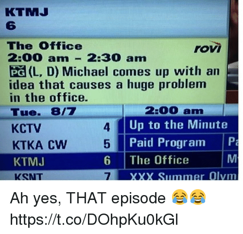 The Office, Xxx, and Summer: KTMJ  6  The Office  roVI  :00 am 2:30 am  PG (L, D) Michael comes up with an  idea that causes a huge problem  in the office.  Tue. 8/7  KCTV  KTKA Cw  KTMJ  KSNT  2:00 am  Up to the Minute  Paid Program P  4  5  6 The Office  7  XXX Summer Olvm Ah yes, THAT episode 😂😂 https://t.co/DOhpKu0kGl