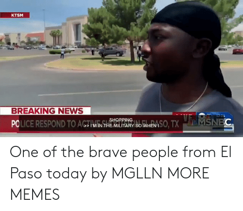 Msnbc: KTSM  BREAKING NEWS  PCLICE RESPOND TO ACTIVNSSHOPP So WHEN ISO, TX  1226  MSNBC One of the brave people from El Paso today by MGLLN MORE MEMES