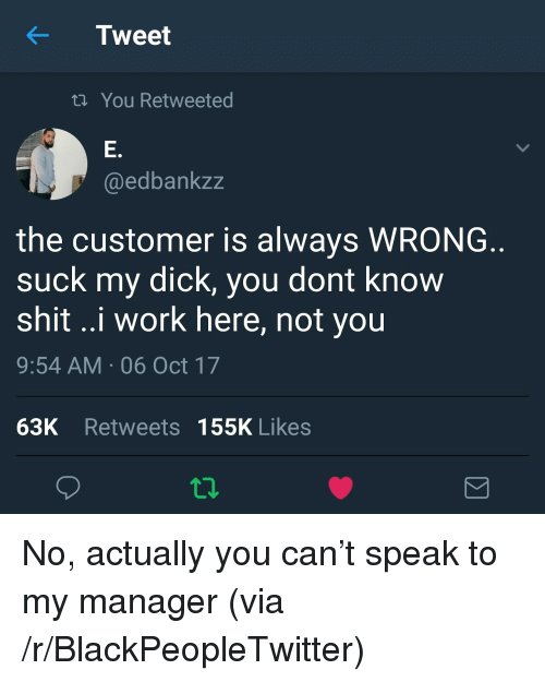 Blackpeopletwitter, Shit, and Suck My Dick: KTweet  You Retweeted  E.  @edbankzz  the customer is always WRONG  suck my dick, you dont know  shit ..i work here, not you  9:54 AM 06 Oct 17  63K Retweets 155K Likes <p>No, actually you can&rsquo;t speak to my manager (via /r/BlackPeopleTwitter)</p>