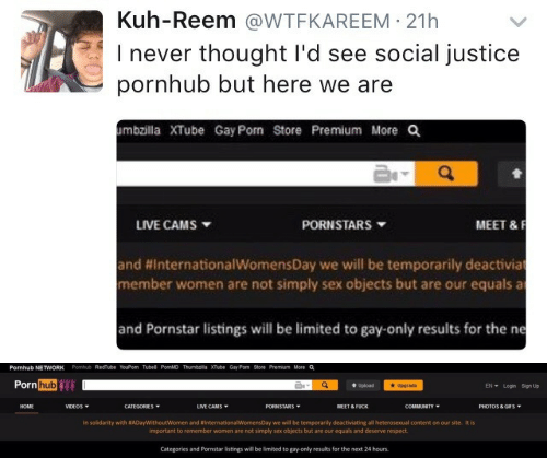 Internationalwomensday: Kuh-Reem @WTFKAREEM 21h  I never thought I'd see social justice  pornhub but here we are  mbzilla XTube Gay Pom Store Premium More Q  MEET &F  LIVE CAMS  PORNSTARS  and #InternationalwomensDay we will be temporarily deactivia  member women are not simply sex objects but are our equals a  and Pornstar listings will be limited to gay-only results for the ne   Pornhub NETWORK  Pomhub RedTube YouPorn Tube8 PornMD Thumbzilla XTube Gay Porn Store Premium More a  Porn hub  EN Login Sign Up  Upgrade  t Upload  LIVE CAMS  HOME  VIDEOS  CATEGORIES  PORNSTARS  MEET & FUCK  COMMUNITY  PHOTOS & GIFS  In solidarity with #ADayWithoutWomen and #InternationalWomensDay we will be temporarily deactiviating all heterosexual content on our site. It is  important to remember women are not simply sex objects but are our equals and deserve respect.  Categories and Pornstar listings will be limited to gay-only results for the next 24 hours.