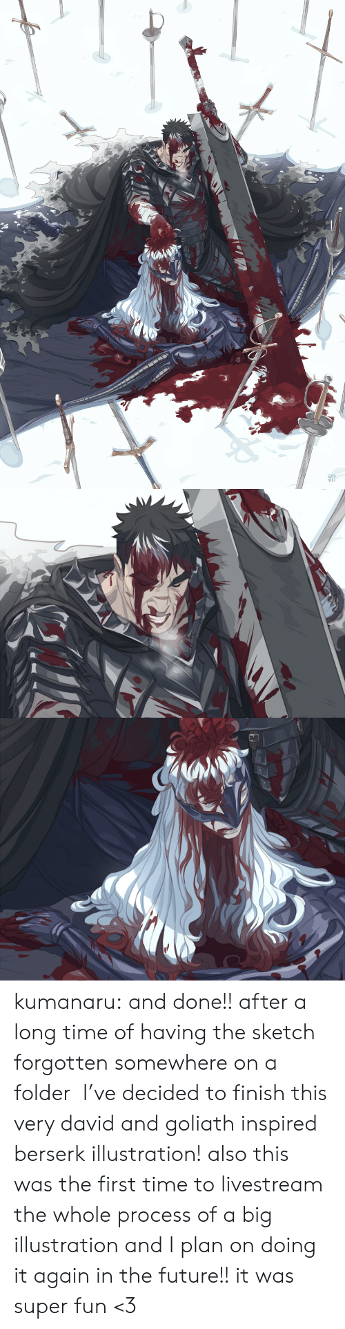 Future, Tumblr, and Blog: KUMA  NAKU kumanaru:  and done!! after a long time of having the sketch forgotten somewhere on a folder  I've decided to finish this very david and goliath inspired berserk illustration!  also this was the first time to livestream the whole process of a big illustration and I plan on doing it again in the future!! it was super fun <3