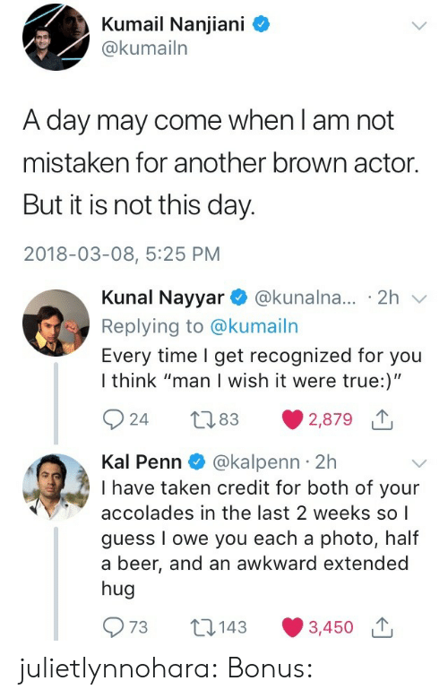 """Beer, Taken, and True: Kumail Nanjiani C  @kumailn  A day may come when l am not  mistaken for another brown actor.  But it is not this day.  2018-03-08, 5:25 PM   Kunal Nayyar @kunalna... 2h v  Replying to @kumailn  Every time I get recognized for you  I think """"man I wish it were true:)""""  924 t83 2,879  Kal Penn @kalpenn 2h  I have taken credit for both of your  accolades in the last 2 weeks so 