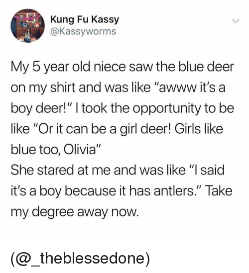"Be Like, Deer, and Girls: Kung Fu Kassy  @Kassyworms  My 5 year old niece saw the blue deer  on my shirt and was like ""awww it's a  boy deer!"" I took the opportunity to be  like ""Or it can be a girl deer! Girls like  blue too, Olivia""  She stared at me and was like ""lsaid  it's a boy because it has antlers."" Take  my degree away now (@_theblessedone)"
