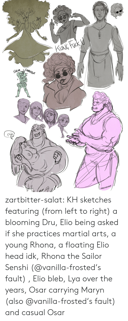 Frosted: KUNG Fuck d  ZARBSACAT  SHARKPOOR  SNLOR  PARTSE SKAT  ZARTB ITER -ACAT  RTBmeeT zartbitter-salat:  KH sketches featuring (from left to right) a blooming Dru, Elio being asked if she practices martial arts, a young Rhona, a floating Elio head idk, Rhona the Sailor Senshi (@vanilla-frosted's fault) , Elio bleb, Lya over the   years, Osar carrying Maryn (also @vanilla-frosted's fault) and casual Osar