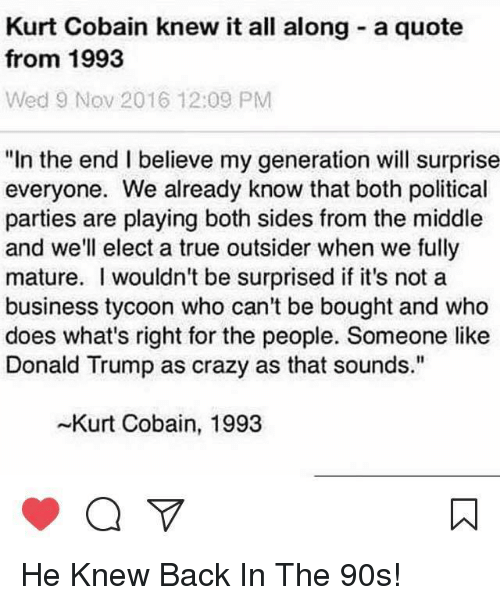 """Crazy, Donald Trump, and Memes: Kurt Cobain knew it all along a quote  from 1993  Wed 9 Nov 2016 12:09 PM  """"In the end I believe my generation will surprise  everyone. We already know that both political  parties are playing both sides from the middle  and we'll elect a true outsider when we fully  mature. wouldn't be surprised if it's not a  business tycoon who can't be bought and who  does what's right for the people. Someone like  Donald Trump as crazy as that sounds.""""  -Kurt Cobain, 1993 He Knew Back In The 90s!"""