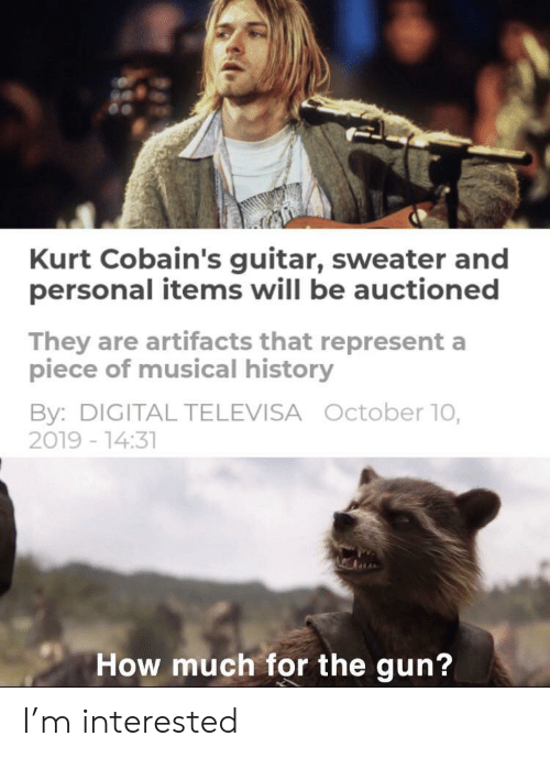 Guitar, History, and How: Kurt Cobain's guitar, sweater and  personal items will be auctioned  They are artifacts that represent a  piece of musical history  By: DIGITAL TELEVISA October 10,  2019 -14:31  How much for the gun? I'm interested