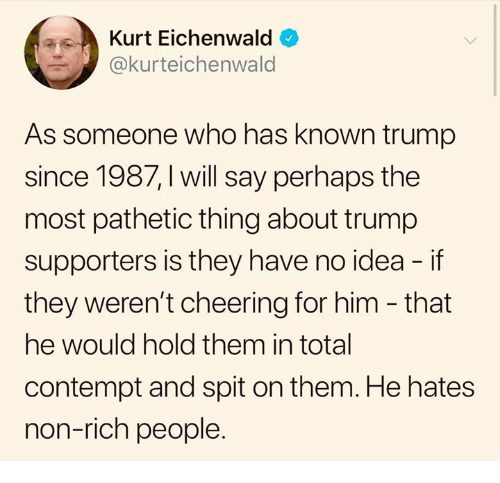 Contempt: Kurt Eichenwald  @kurteichenwald  As someone who has known trump  since 1987, I will say perhaps the  most pathetic thing about trump  supporters is they have no idea - if  they weren't cheering for him - that  he would hold them in total  contempt and spit on them. He hates  non-rich people.