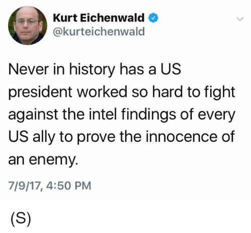 Intell: Kurt Eichenwald  @kurteichenwald  Never in history has a US  president worked so hard to fight  against the intel findings of every  US ally to prove the innocence of  an enemy.  7/9/17, 4:50 PM (S)