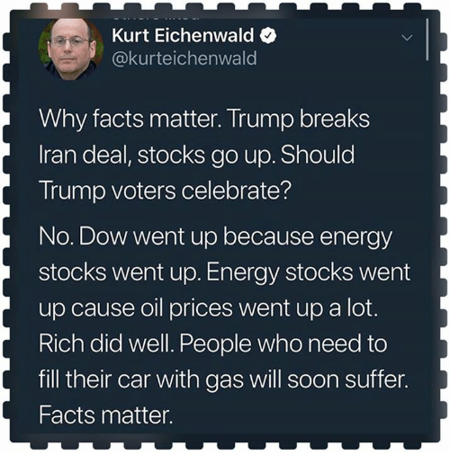 Trump Voters: Kurt Eichenwald  @kurteichenwald  Why facts matter. Trump breaks  Iran deal, stocks go up. Should  Trump voters celebrate?  No. Dow went up because energy  stocks went up. Energy stocks went  up cause oil prices went up a lot.  Rich did well. People who need to  fill their car with gas will soon suffer.  Facts matter.