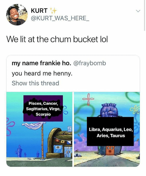 heard me: KURT  @KURT WAS_HERE_  We lit at the chum bucket lol  my name frankie ho. @fraybomb  you heard me henny.  Show this thread  Pisces, Cancer,  Sagittarius, Virgo,  Scorpio  Libra, Aquarius, Leo,  Aries, Taurus  0 o