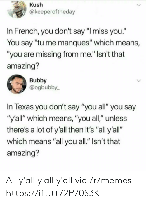 """kush: Kush  @keeperoftheday  In French, you don't say """"I miss you.""""  You say """"tu me manques"""" which means,  """"you are missing from me."""" Isn't that  amazing?  Bubby  @ogbubby  In Texas you don't say """"you all"""" you say  """"y'all"""" which means, """"you all,"""" unless  there's a lot of y'all then it's """"all y'all""""  which means """"all you all."""" Isn't that  amazing? All y'all y'all y'all via /r/memes https://ift.tt/2P70S3K"""