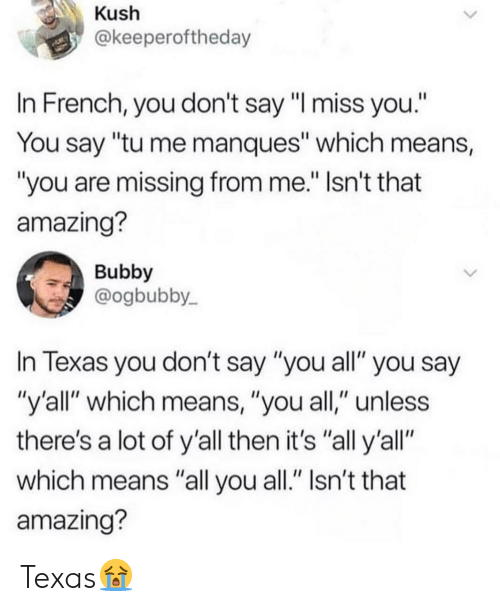 """kush: Kush  @keeperoftheday  In French, you don't say """"I miss you.""""  You say """"tu me manques"""" which means,  you are missing from me."""" Isn't that  amazing?  Bubby  @ogbubby  In Texas you don't say """"you all"""" you say  """"y'all"""" which means, """"you all,"""" unless  there's a lot of y'all then it's """"all y'all""""  which means """"all you all."""" Isn't that  amazing? Texas😭"""