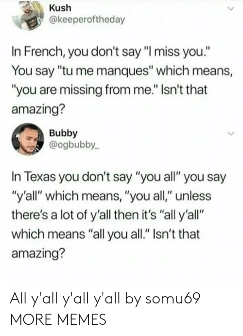 """kush: Kush  @keeperoftheday  In French, you don't say """"I miss you.""""  You say """"tu me manques"""" which means,  """"you are missing from me."""" Isn't that  amazing?  Bubby  @ogbubby  In Texas you don't say """"you all"""" you say  """"y'all"""" which means, """"you all,"""" unless  there's a lot of y'all then it's """"all y'all""""  which means """"all you all."""" Isn't that  amazing? All y'all y'all y'all by somu69 MORE MEMES"""